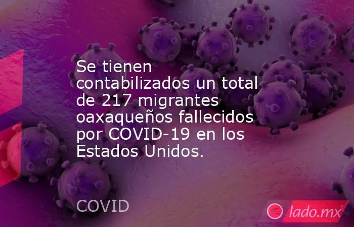 Se tienen contabilizados un total de 217 migrantes oaxaqueños fallecidos por COVID-19 en los Estados Unidos.. Noticias en tiempo real