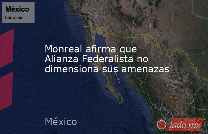 Monreal afirma que Alianza Federalista no dimensiona sus amenazas. Noticias en tiempo real