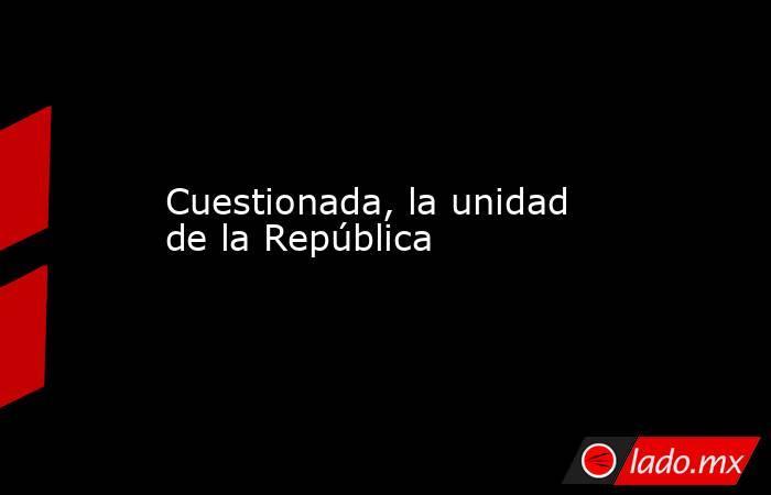 Cuestionada, la unidad de la República. Noticias en tiempo real