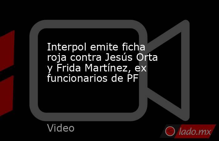 Interpol emite ficha roja contra Jesús Orta y Frida Martínez, ex funcionarios de PF. Noticias en tiempo real
