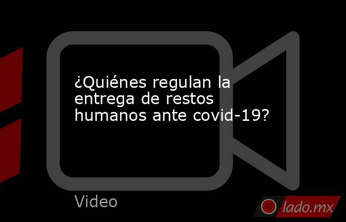 ¿Quiénes regulan la entrega de restos humanos ante covid-19?. Noticias en tiempo real