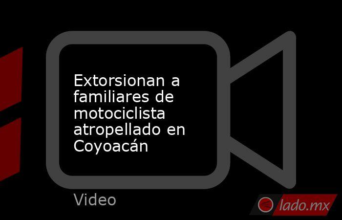 Extorsionan a familiares de motociclista atropellado en Coyoacán. Noticias en tiempo real