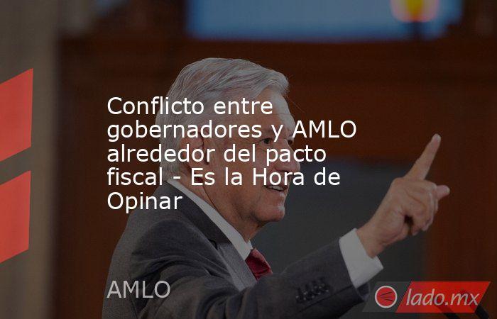 Conflicto entre gobernadores y AMLO alrededor del pacto fiscal - Es la Hora de Opinar. Noticias en tiempo real