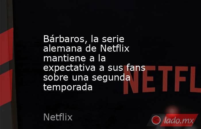 Bárbaros, la serie alemana de Netflix mantiene a la expectativa a sus fans sobre una segunda temporada. Noticias en tiempo real