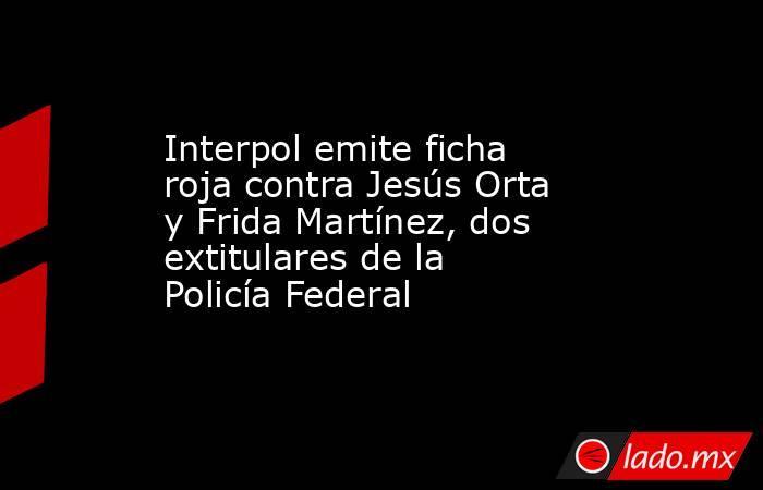 Interpol emite ficha roja contra Jesús Orta y Frida Martínez, dos extitulares de la Policía Federal. Noticias en tiempo real