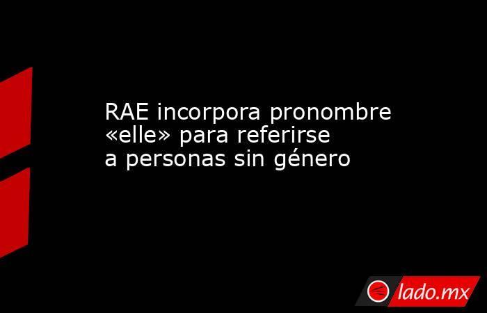 RAE incorpora pronombre «elle» para referirse a personas sin género. Noticias en tiempo real