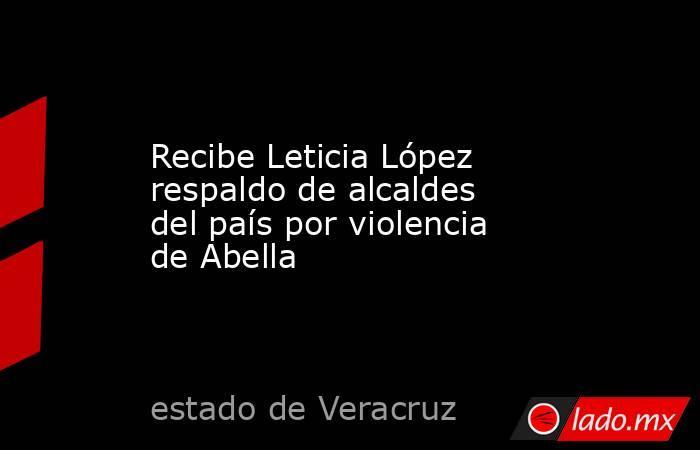 Recibe Leticia López respaldo de alcaldes del país por violencia de Abella. Noticias en tiempo real