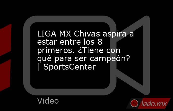 LIGA MX Chivas aspira a estar entre los 8 primeros. ¿Tiene con qué para ser campeón? | SportsCenter. Noticias en tiempo real