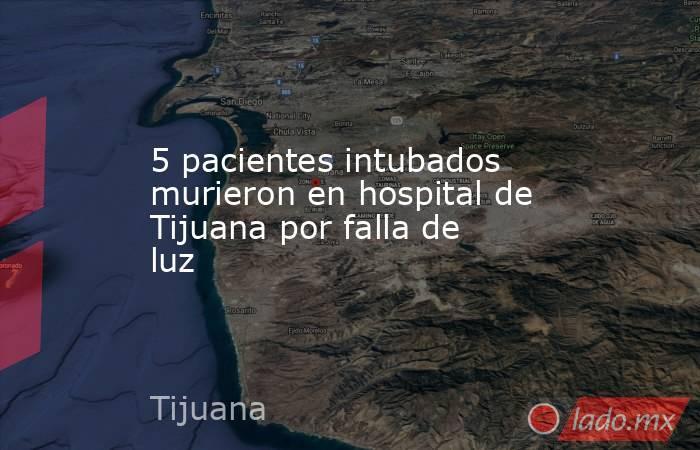 5 pacientes intubados murieron en hospital de Tijuana por falla de luz. Noticias en tiempo real