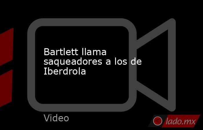 Bartlett llama saqueadores a los de Iberdrola. Noticias en tiempo real