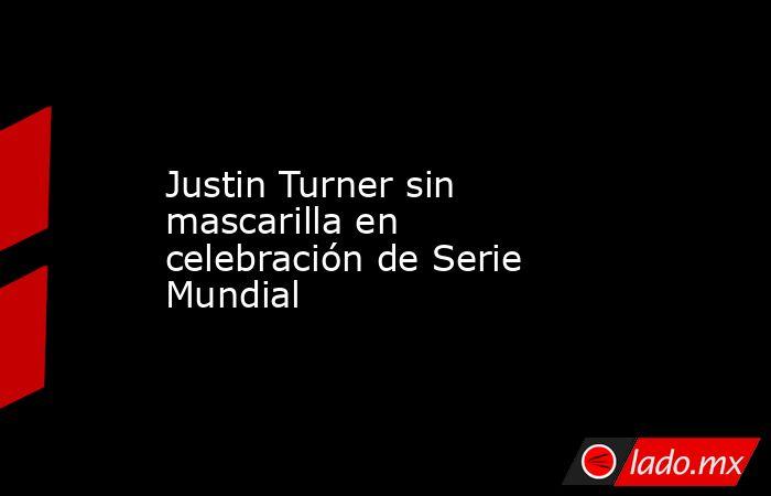 Justin Turner sin mascarilla en celebración de Serie Mundial. Noticias en tiempo real