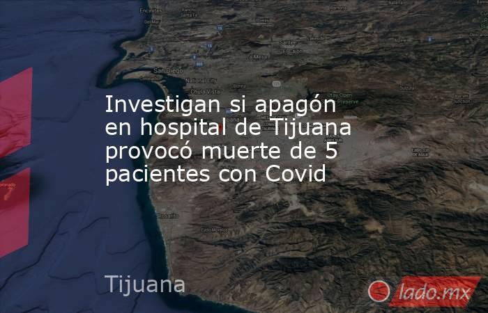 Investigan si apagón en hospital de Tijuana provocó muerte de 5 pacientes con Covid. Noticias en tiempo real