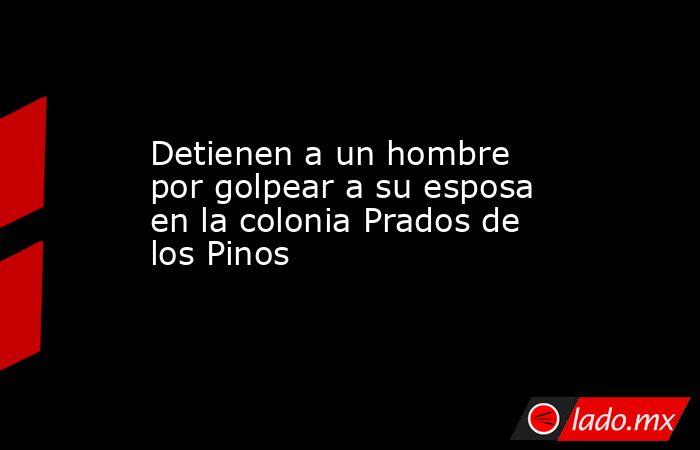 Detienen a un hombre por golpear a su esposa en la colonia Prados de los Pinos . Noticias en tiempo real