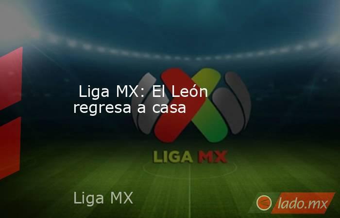 Liga MX: El León regresa a casa. Noticias en tiempo real