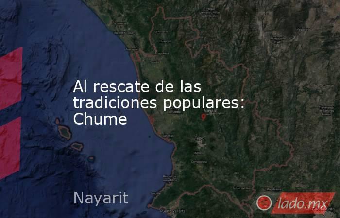 Al rescate de las tradiciones populares: Chume. Noticias en tiempo real