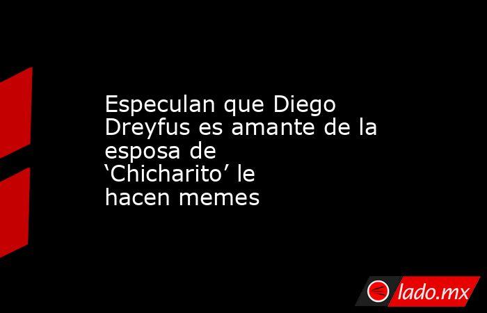 Especulan que Diego Dreyfus es amante de la esposa de 'Chicharito' le hacen memes. Noticias en tiempo real