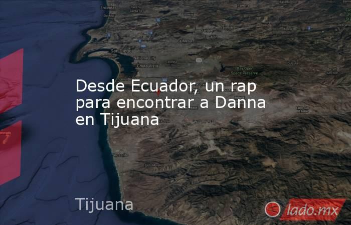 Desde Ecuador, un rap para encontrar a Danna en Tijuana. Noticias en tiempo real
