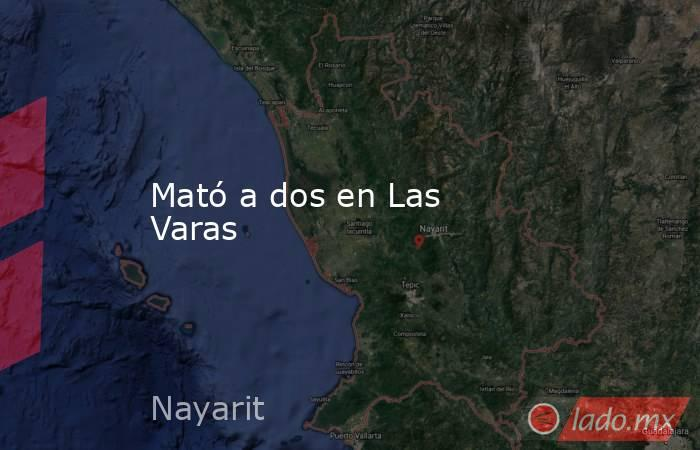 Mató a dos en Las Varas. Noticias en tiempo real