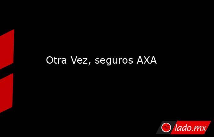 Otra Vez, seguros AXA. Noticias en tiempo real