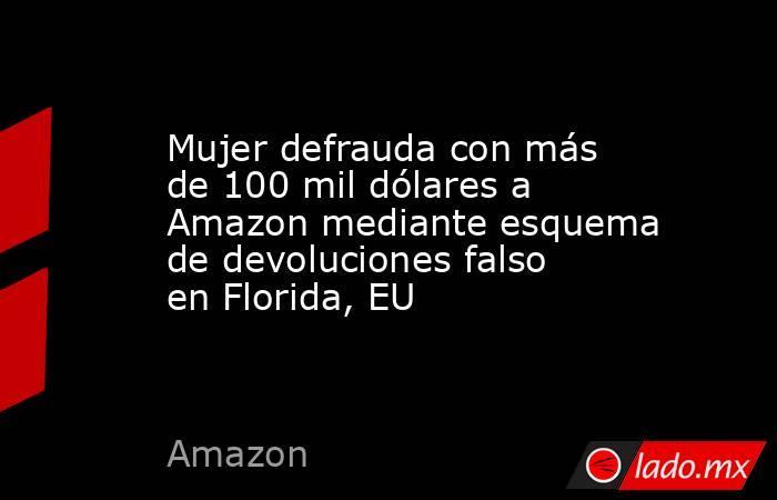 Mujer defrauda con más de 100 mil dólares a Amazon mediante esquema de devoluciones falso en Florida, EU. Noticias en tiempo real