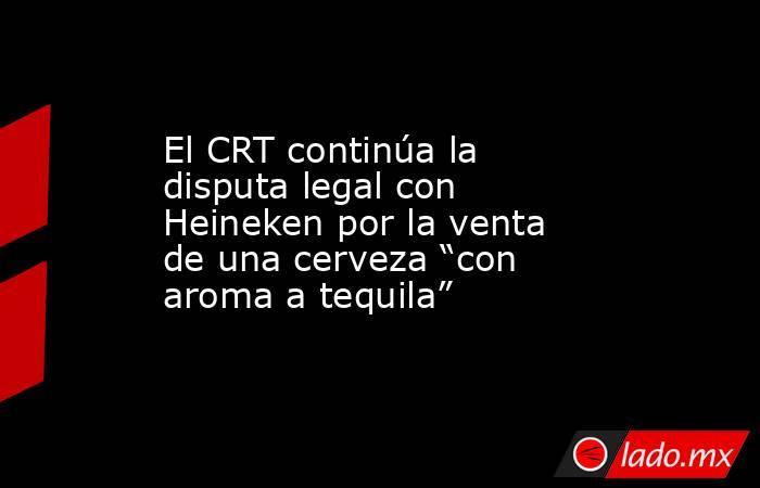 """El CRT continúa la disputa legal con Heineken por la venta de una cerveza """"con aroma a tequila"""". Noticias en tiempo real"""