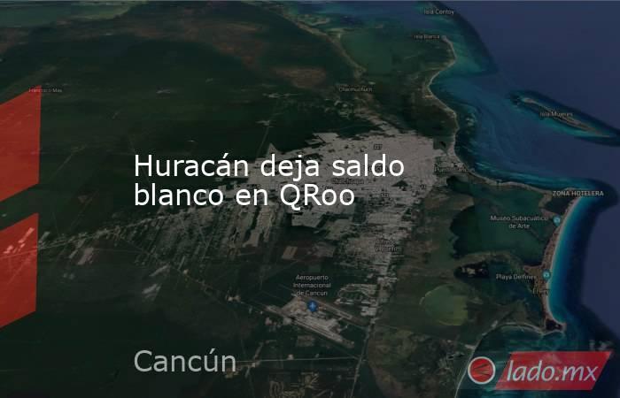 Huracán deja saldo blanco en QRoo. Noticias en tiempo real