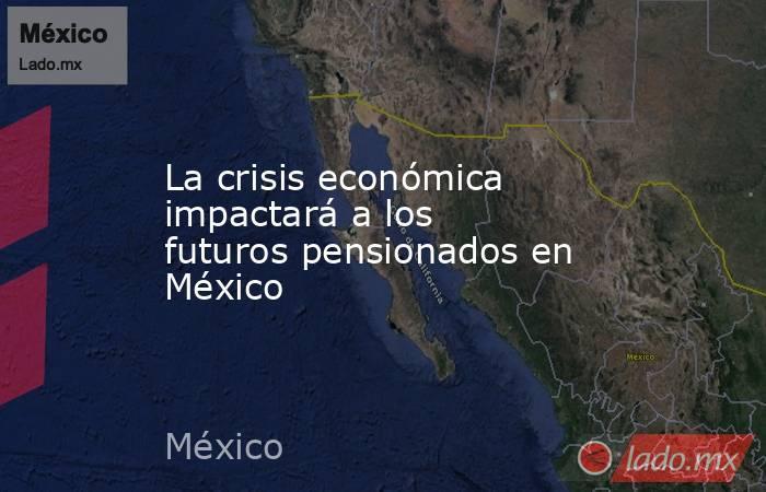 La crisis económica impactará a los futuros pensionados en México. Noticias en tiempo real