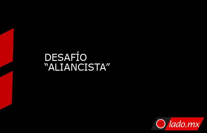 """DESAFÍO """"ALIANCISTA"""". Noticias en tiempo real"""