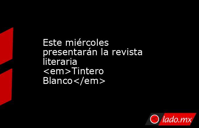Este miércoles presentarán la revista literaria <em>Tintero Blanco</em>. Noticias en tiempo real