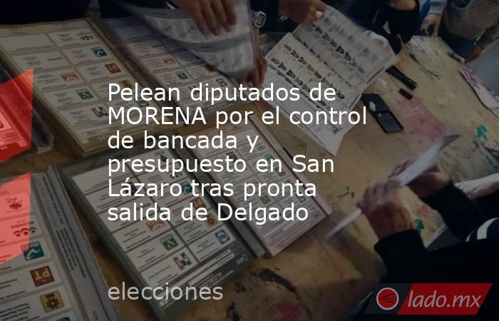 Pelean diputados de MORENA por el control de bancada y presupuesto en San Lázaro tras pronta salida de Delgado. Noticias en tiempo real