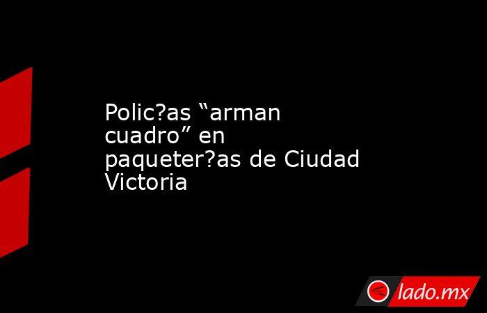 """Polic?as """"arman cuadro"""" en paqueter?as de Ciudad Victoria. Noticias en tiempo real"""