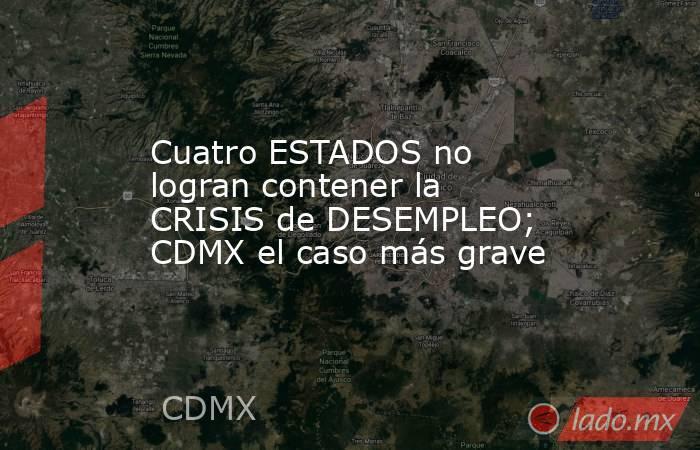Cuatro ESTADOS no logran contener la CRISIS de DESEMPLEO; CDMX el caso más grave. Noticias en tiempo real