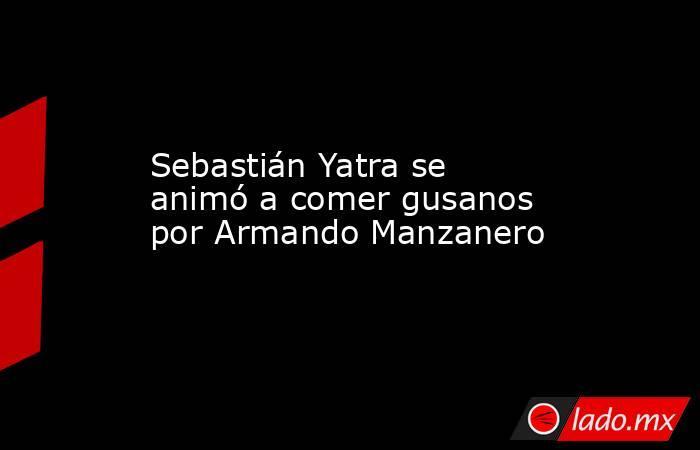 Sebastián Yatra se animó a comer gusanos por Armando Manzanero. Noticias en tiempo real