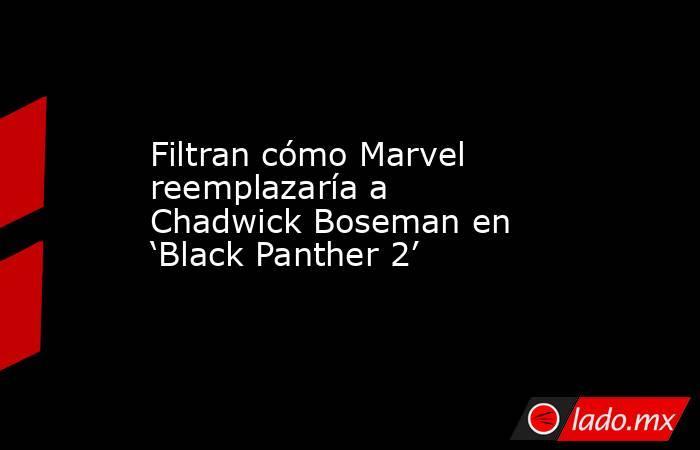 Filtran cómo Marvel reemplazaría a Chadwick Boseman en 'Black Panther 2'. Noticias en tiempo real