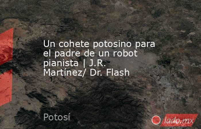 Un cohete potosino para el padre de un robot pianista   J.R. Martínez/ Dr. Flash. Noticias en tiempo real