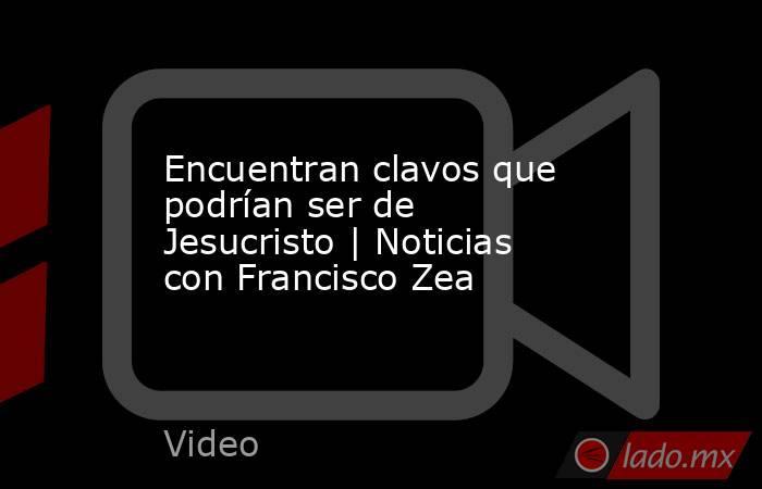 Encuentran clavos que podrían ser de Jesucristo | Noticias con Francisco Zea. Noticias en tiempo real