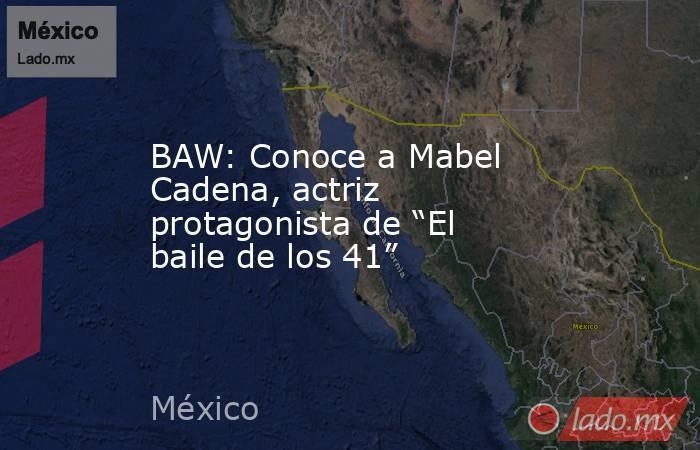 """BAW: Conoce a Mabel Cadena, actriz protagonista de """"El baile de los 41"""". Noticias en tiempo real"""