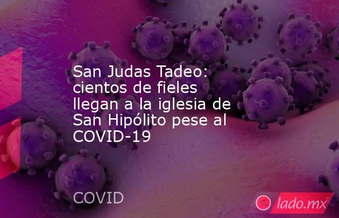 San Judas Tadeo: cientos de fieles llegan a la iglesia de San Hipólito pese al COVID-19. Noticias en tiempo real