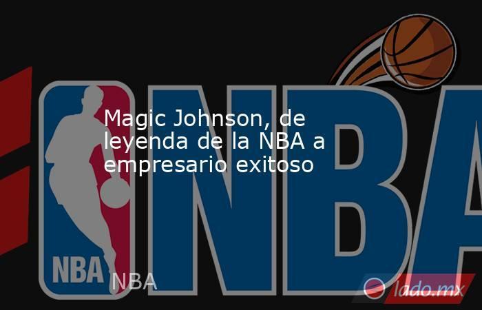 Magic Johnson, de leyenda de la NBA a empresario exitoso. Noticias en tiempo real