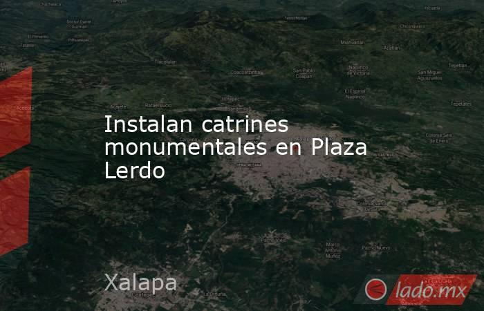 Instalan catrines monumentales en Plaza Lerdo. Noticias en tiempo real