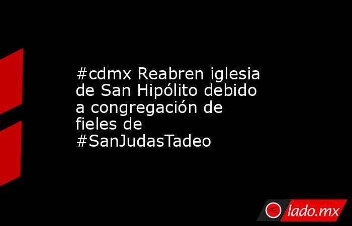 #cdmx Reabren iglesia de San Hipólito debido a congregación de fieles de #SanJudasTadeo. Noticias en tiempo real