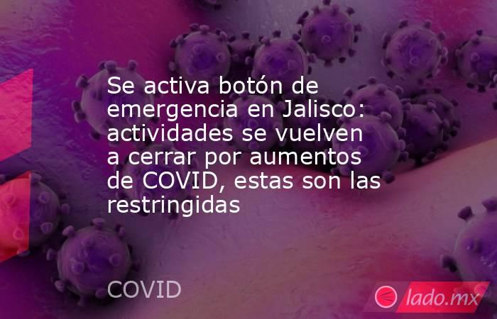 Se activa botón de emergencia en Jalisco: actividades se vuelven a cerrar por aumentos de COVID, estas son las restringidas. Noticias en tiempo real