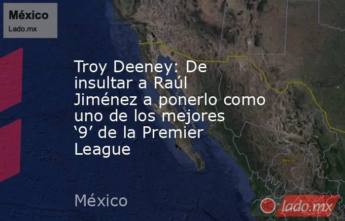 Troy Deeney: De insultar a Raúl Jiménez a ponerlo como uno de los mejores '9' de la Premier League. Noticias en tiempo real