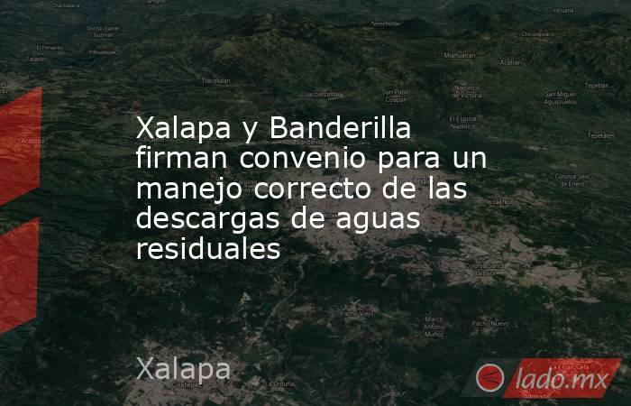 Xalapa y Banderilla firman convenio para un manejo correcto de las descargas de aguas residuales. Noticias en tiempo real
