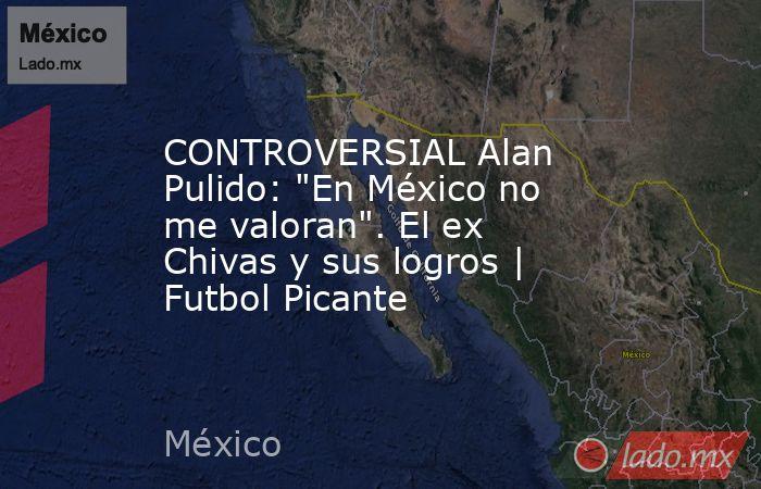 CONTROVERSIAL Alan Pulido:
