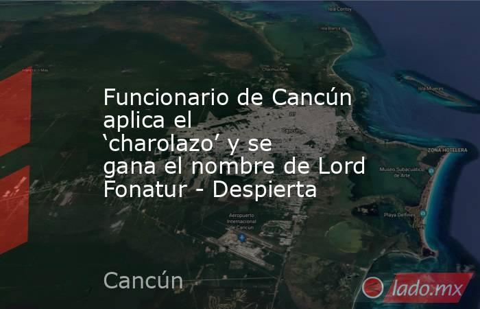 Funcionario de Cancún aplica el 'charolazo' y se gana el nombre de Lord Fonatur - Despierta. Noticias en tiempo real