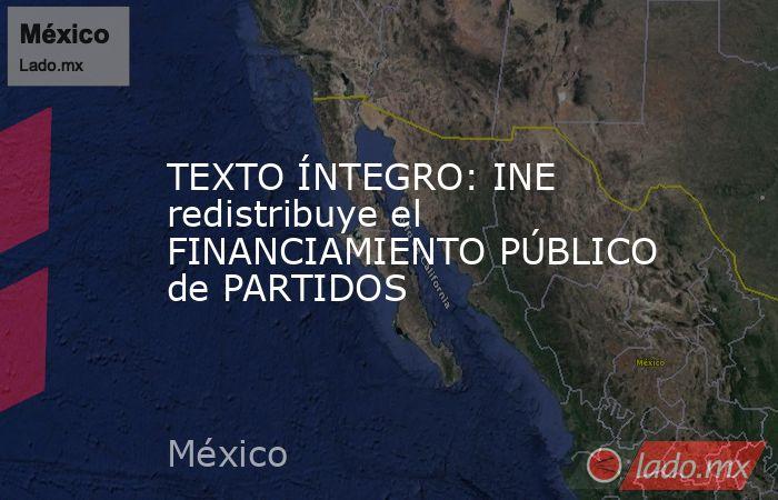 TEXTO ÍNTEGRO: INE redistribuye el FINANCIAMIENTO PÚBLICO de PARTIDOS. Noticias en tiempo real