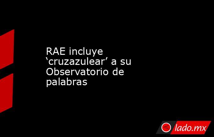 RAE incluye 'cruzazulear' a su Observatorio de palabras. Noticias en tiempo real