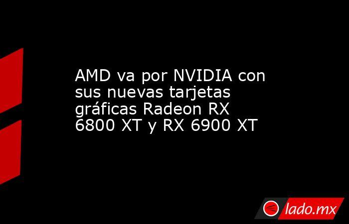 AMD va por NVIDIA con sus nuevas tarjetas gráficas Radeon RX 6800 XT y RX 6900 XT. Noticias en tiempo real