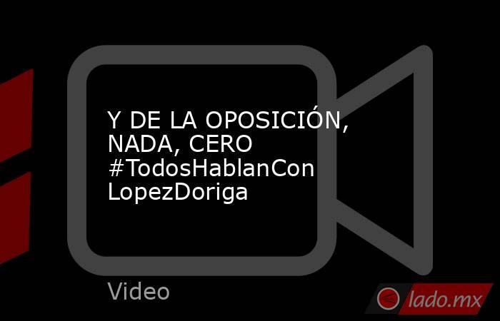 Y DE LA OPOSICIÓN,  NADA, CERO #TodosHablanCon LopezDoriga. Noticias en tiempo real